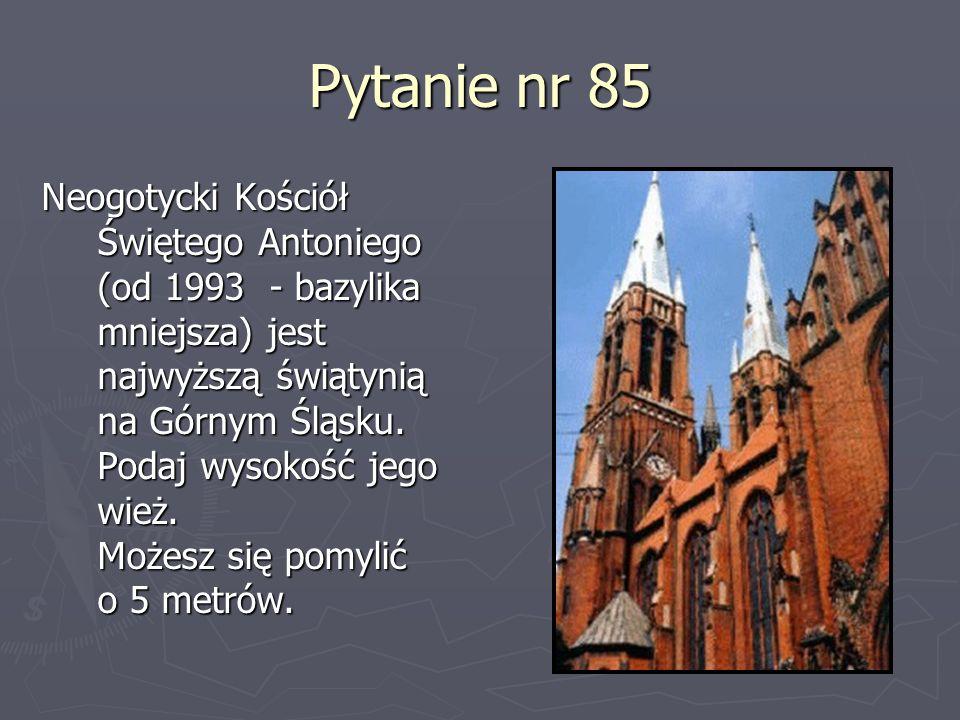 Pytanie nr 85 Neogotycki Kościół Świętego Antoniego (od 1993 - bazylika mniejsza) jest najwyższą świątynią na Górnym Śląsku. Podaj wysokość jego wież.