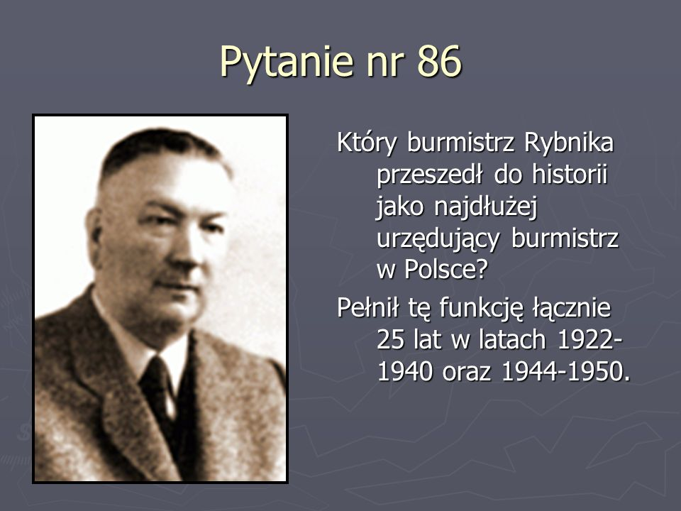 Pytanie nr 86 Który burmistrz Rybnika przeszedł do historii jako najdłużej urzędujący burmistrz w Polsce? Pełnił tę funkcję łącznie 25 lat w latach 19