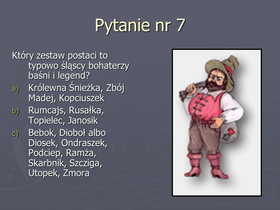 Pytanie nr 7 Który zestaw postaci to typowo śląscy bohaterzy baśni i legend? a) Królewna Śnieżka, Zbój Madej, Kopciuszek b) Rumcajs, Rusałka, Topielec