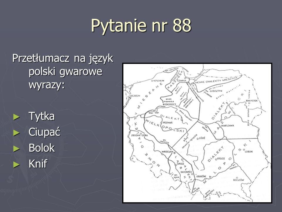 Pytanie nr 88 Przetłumacz na język polski gwarowe wyrazy: Tytka Tytka Ciupać Ciupać Bolok Bolok Knif Knif