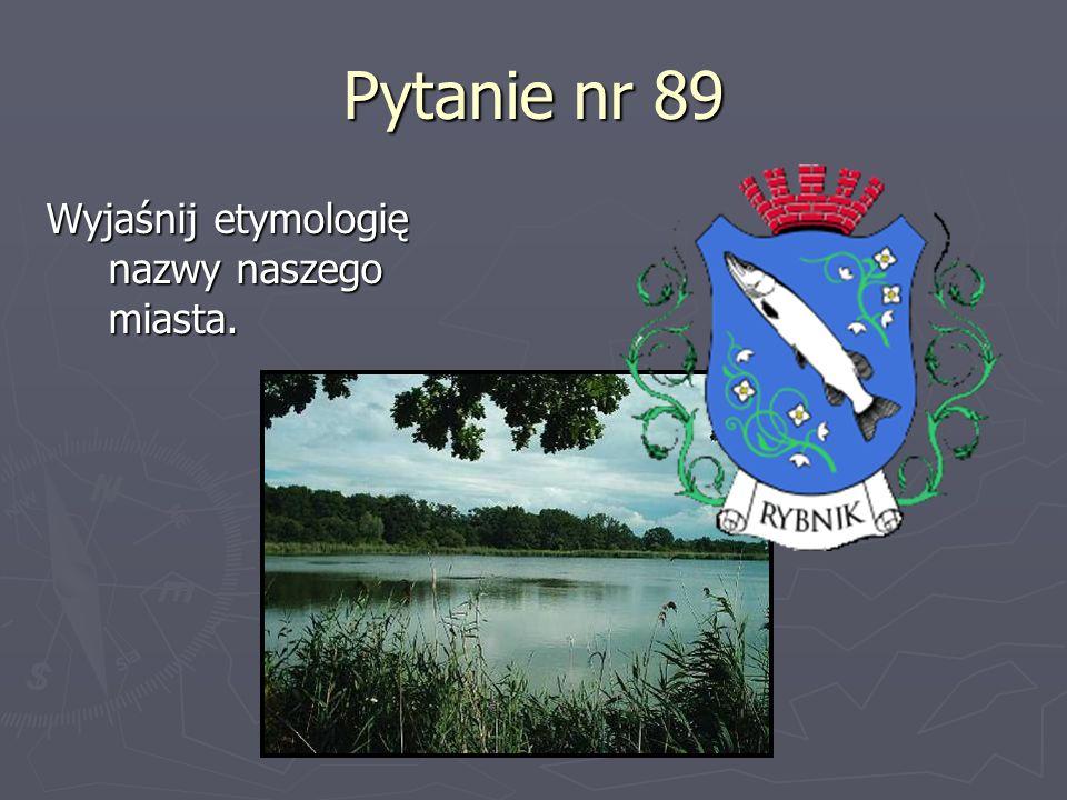Pytanie nr 89 Wyjaśnij etymologię nazwy naszego miasta.