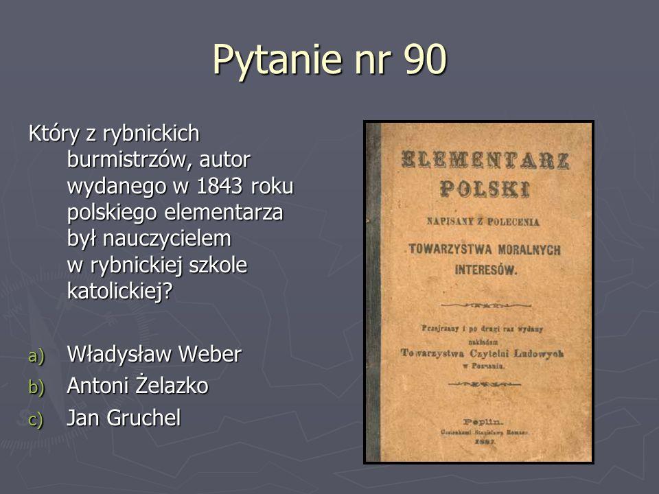 Pytanie nr 90 Który z rybnickich burmistrzów, autor wydanego w 1843 roku polskiego elementarza był nauczycielem w rybnickiej szkole katolickiej? a) Wł