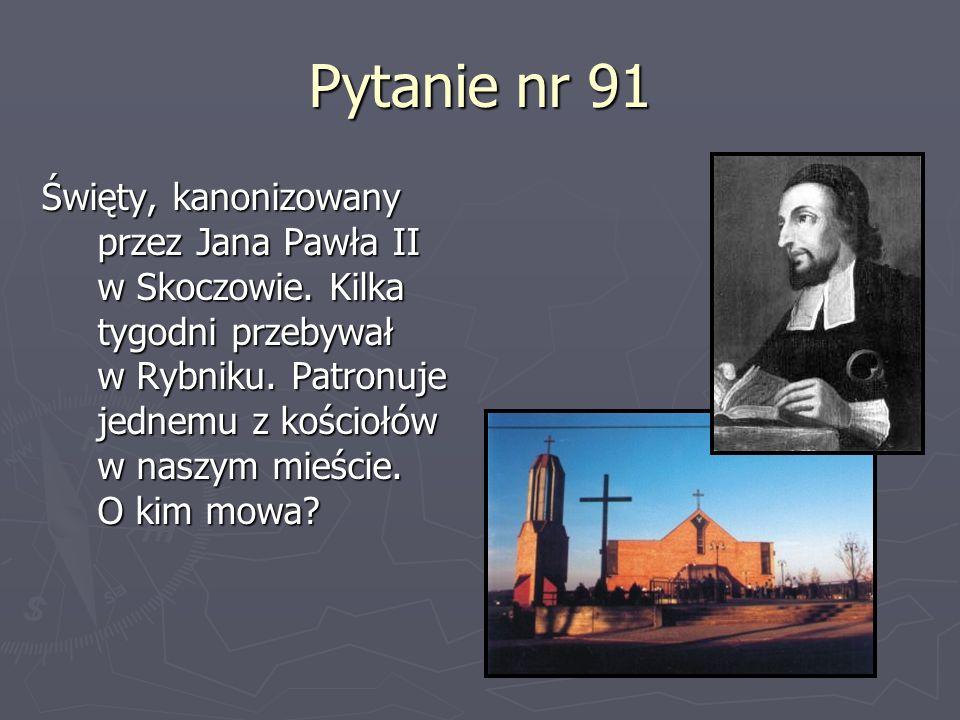 Pytanie nr 91 Święty, kanonizowany przez Jana Pawła II w Skoczowie. Kilka tygodni przebywał w Rybniku. Patronuje jednemu z kościołów w naszym mieście.