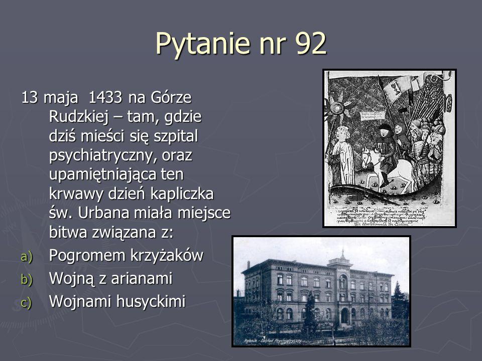 Pytanie nr 92 13 maja 1433 na Górze Rudzkiej – tam, gdzie dziś mieści się szpital psychiatryczny, oraz upamiętniająca ten krwawy dzień kapliczka św. U