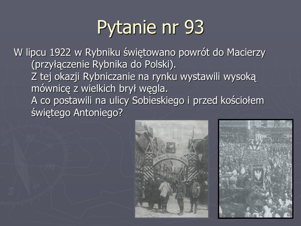 Pytanie nr 93 W lipcu 1922 w Rybniku świętowano powrót do Macierzy (przyłączenie Rybnika do Polski). Z tej okazji Rybniczanie na rynku wystawili wysok