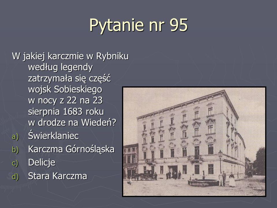 Pytanie nr 95 W jakiej karczmie w Rybniku według legendy zatrzymała się część wojsk Sobieskiego w nocy z 22 na 23 sierpnia 1683 roku w drodze na Wiede