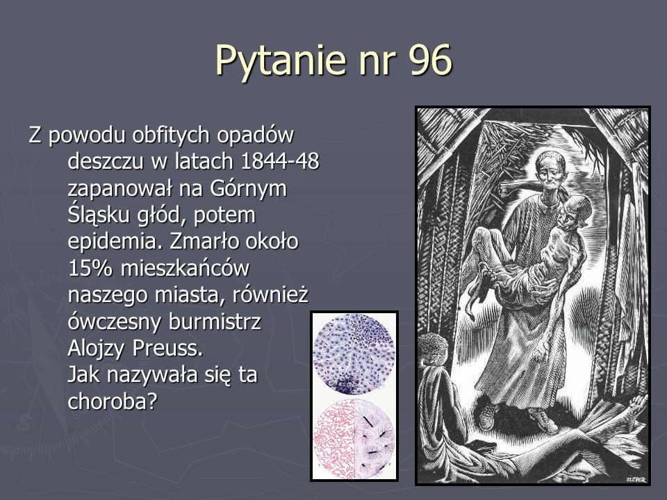 Pytanie nr 96 Z powodu obfitych opadów deszczu w latach 1844-48 zapanował na Górnym Śląsku głód, potem epidemia. Zmarło około 15% mieszkańców naszego