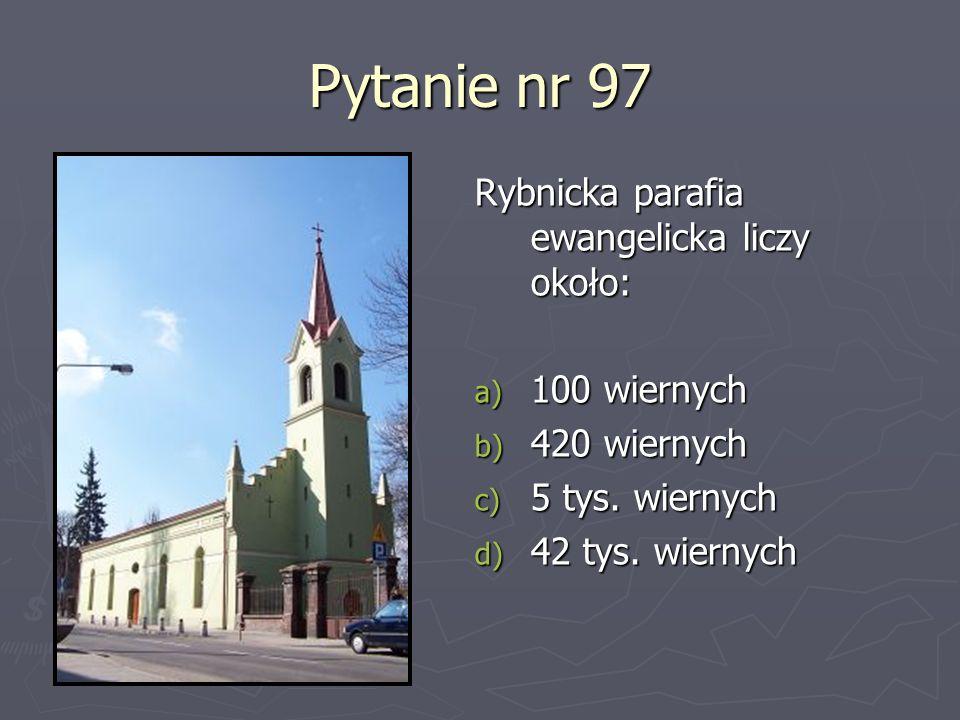 Pytanie nr 97 Rybnicka parafia ewangelicka liczy około: a) 100 wiernych b) 420 wiernych c) 5 tys. wiernych d) 42 tys. wiernych