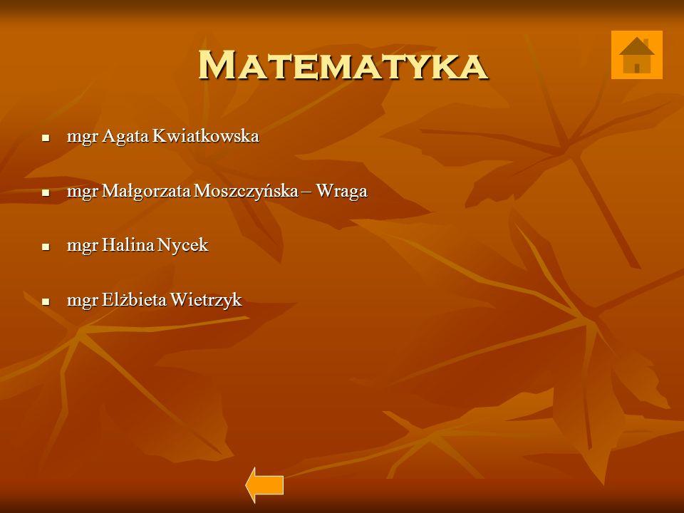 Matematyka mgr Agata Kwiatkowska mgr Agata Kwiatkowska mgr Małgorzata Moszczyńska – Wraga mgr Małgorzata Moszczyńska – Wraga mgr Halina Nycek mgr Hali