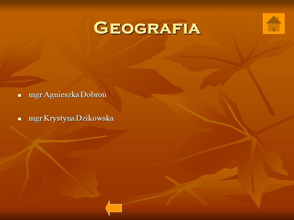 Geografia mgr Agnieszka Dobroń mgr Agnieszka Dobroń mgr Krystyna Dzikowska mgr Krystyna Dzikowska