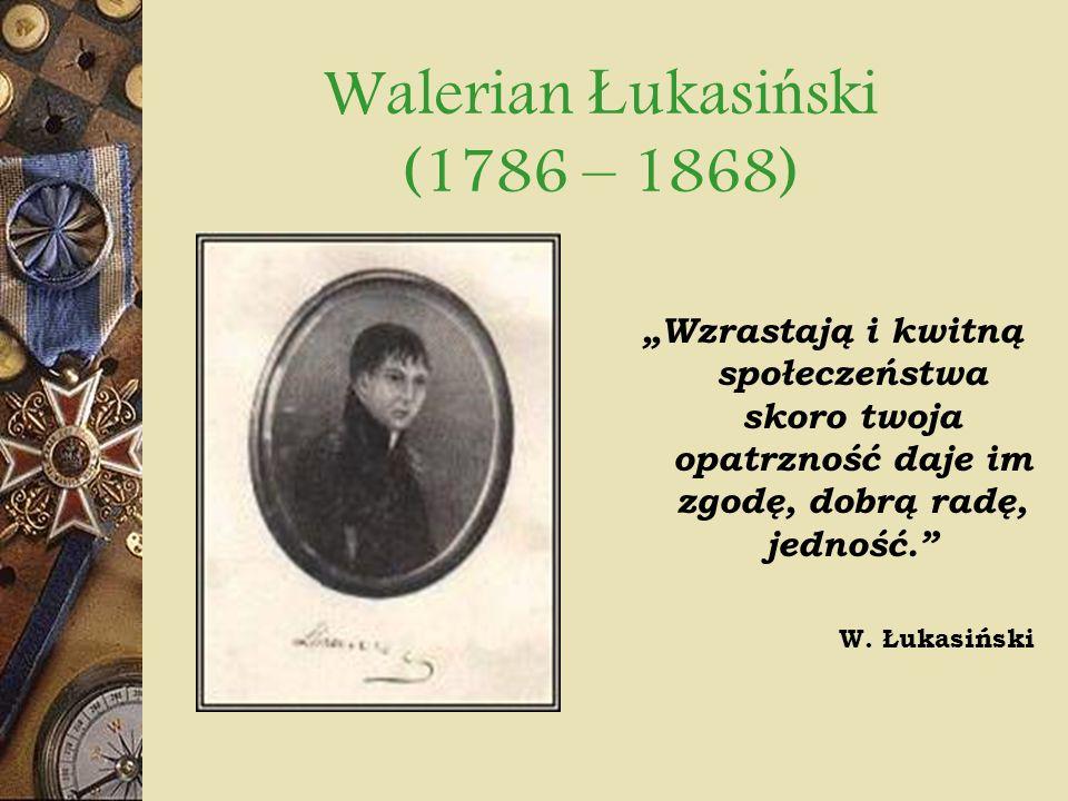 Walerian Ł ukasi ń ski (1786 – 1868) Wzrastają i kwitną społeczeństwa skoro twoja opatrzność daje im zgodę, dobrą radę, jedność. W. Łukasiński