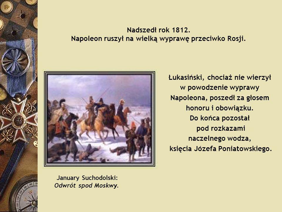 Nadszedł rok 1812. Napoleon ruszył na wielką wyprawę przeciwko Rosji. Łukasiński, chociaż nie wierzył w powodzenie wyprawy Napoleona, poszedł za głose