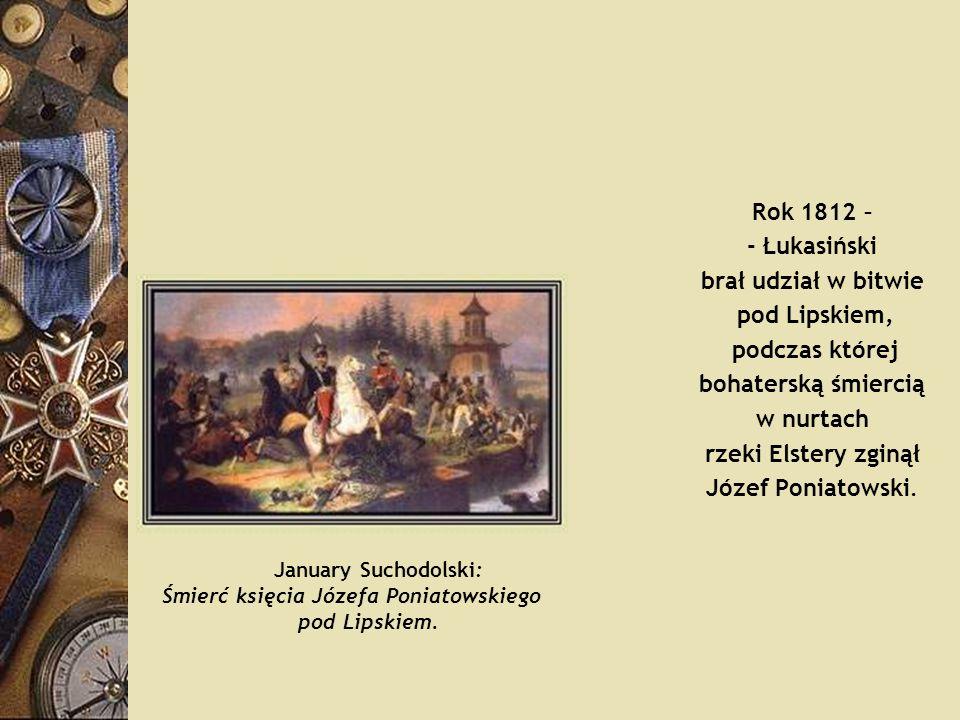 Rok 1812 – - Łukasiński brał udział w bitwie pod Lipskiem, podczas której bohaterską śmiercią w nurtach rzeki Elstery zginął Józef Poniatowski. Januar