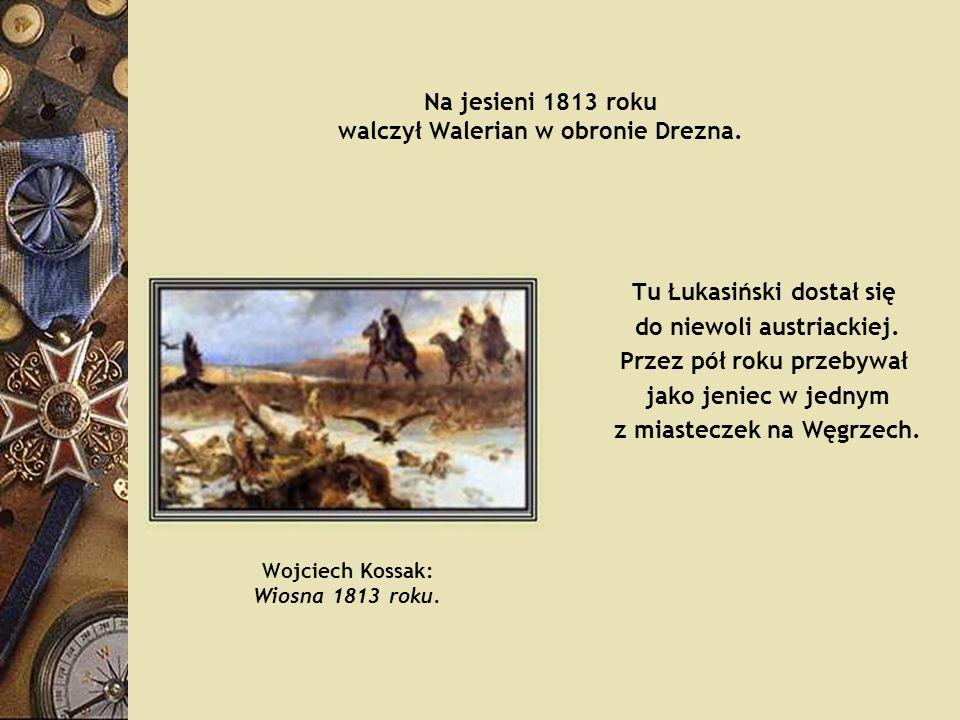 Na jesieni 1813 roku walczył Walerian w obronie Drezna. Tu Łukasiński dostał się do niewoli austriackiej. Przez pół roku przebywał jako jeniec w jedny