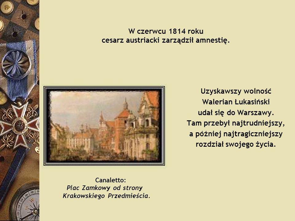 W czerwcu 1814 roku cesarz austriacki zarządził amnestię. Uzyskawszy wolność Walerian Łukasiński udał się do Warszawy. Tam przebył najtrudniejszy, a p