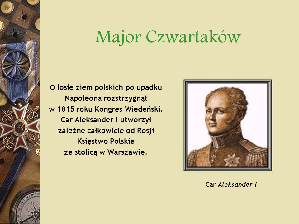 Major Czwartaków O losie ziem polskich po upadku Napoleona rozstrzygnął w 1815 roku Kongres Wiedeński. Car Aleksander I utworzył zależne całkowicie od