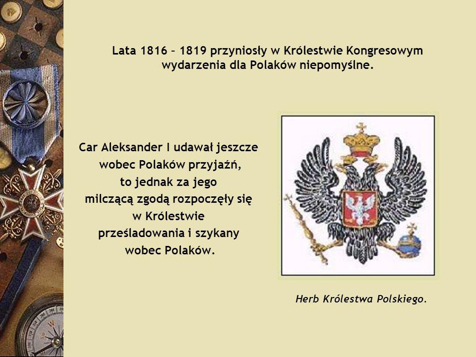 Lata 1816 – 1819 przyniosły w Królestwie Kongresowym wydarzenia dla Polaków niepomyślne. Car Aleksander I udawał jeszcze wobec Polaków przyjaźń, to je