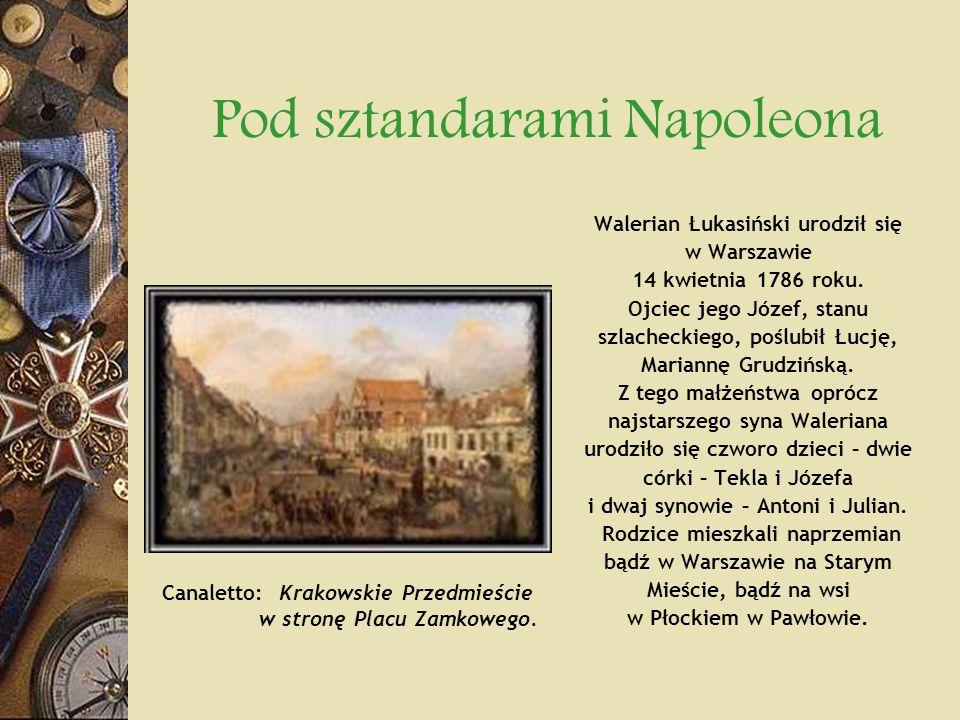 Pod sztandarami Napoleona Walerian Łukasiński urodził się w Warszawie 14 kwietnia 1786 roku. Ojciec jego Józef, stanu szlacheckiego, poślubił Łucję, M