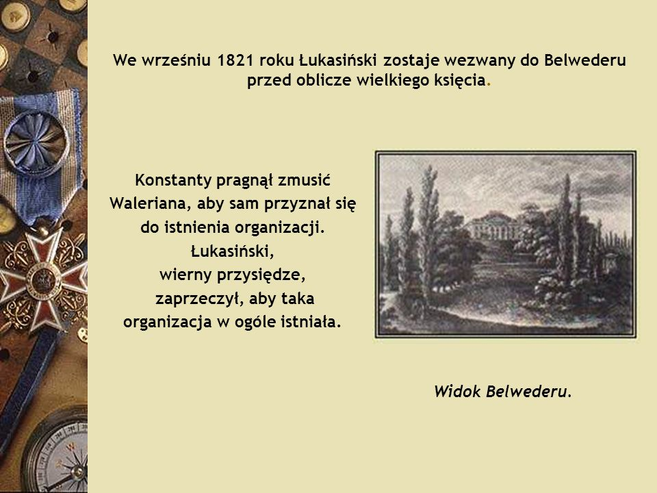 We wrześniu 1821 roku Łukasiński zostaje wezwany do Belwederu przed oblicze wielkiego księcia. Konstanty pragnął zmusić Waleriana, aby sam przyznał si