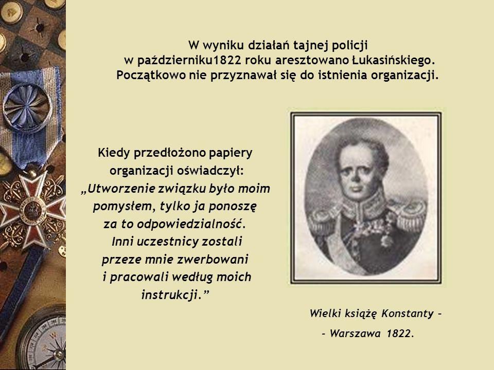 W wyniku działań tajnej policji w październiku1822 roku aresztowano Łukasińskiego. Początkowo nie przyznawał się do istnienia organizacji. Kiedy przed