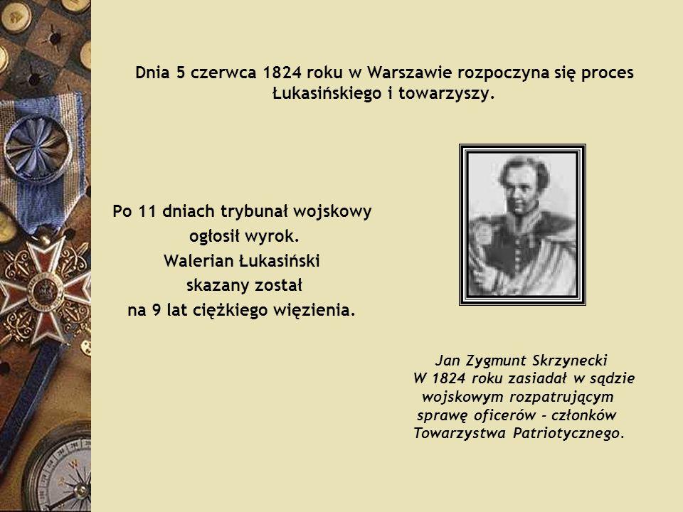 Dnia 5 czerwca 1824 roku w Warszawie rozpoczyna się proces Łukasińskiego i towarzyszy. Po 11 dniach trybunał wojskowy ogłosił wyrok. Walerian Łukasińs