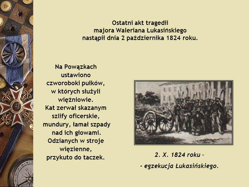 Ostatni akt tragedii majora Waleriana Łukasińskiego nastąpił dnia 2 października 1824 roku. Na Powązkach ustawiono czworoboki pułków, w których służyl
