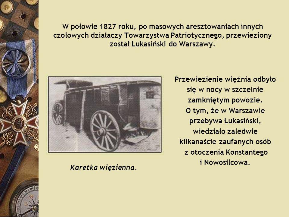 W połowie 1827 roku, po masowych aresztowaniach innych czołowych działaczy Towarzystwa Patriotycznego, przewieziony został Łukasiński do Warszawy. Prz