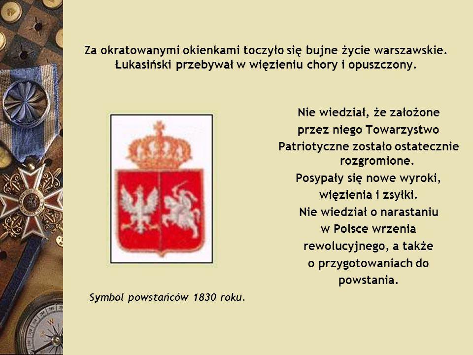 Za okratowanymi okienkami toczyło się bujne życie warszawskie. Łukasiński przebywał w więzieniu chory i opuszczony. Nie wiedział, że założone przez ni