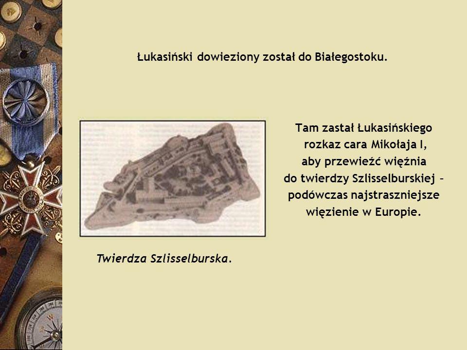 Łukasiński dowieziony został do Białegostoku. Tam zastał Łukasińskiego rozkaz cara Mikołaja I, aby przewieźć więźnia do twierdzy Szlisselburskiej – po