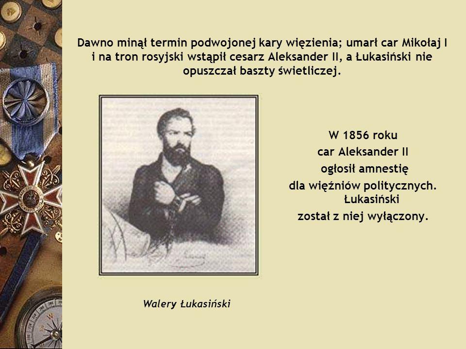 Dawno minął termin podwojonej kary więzienia; umarł car Mikołaj I i na tron rosyjski wstąpił cesarz Aleksander II, a Łukasiński nie opuszczał baszty ś