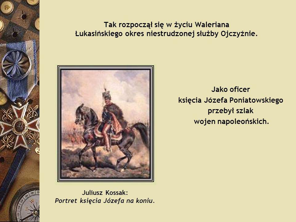 Tak rozpoczął się w życiu Waleriana Łukasińskiego okres niestrudzonej służby Ojczyźnie. Jako oficer księcia Józefa Poniatowskiego przebył szlak wojen