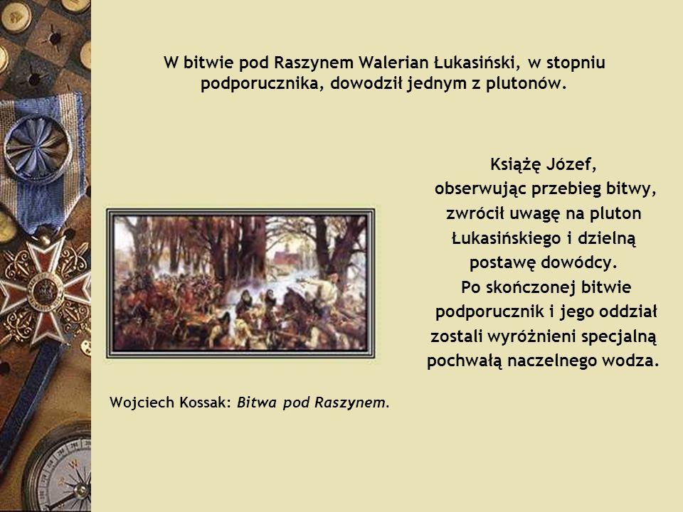 W bitwie pod Raszynem Walerian Łukasiński, w stopniu podporucznika, dowodził jednym z plutonów. Książę Józef, obserwując przebieg bitwy, zwrócił uwagę