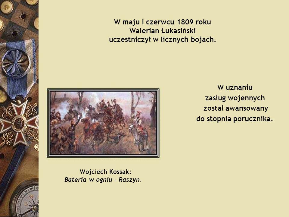 W maju i czerwcu 1809 roku Walerian Łukasiński uczestniczył w licznych bojach. W uznaniu zasług wojennych został awansowany do stopnia porucznika. Woj