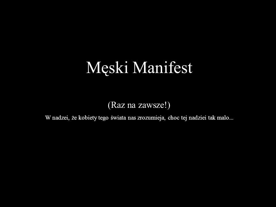 Męski Manifest (Raz na zawsze!) W nadzei, że kobiety tego świata nas zrozumieja, choc tej nadziei tak malo...