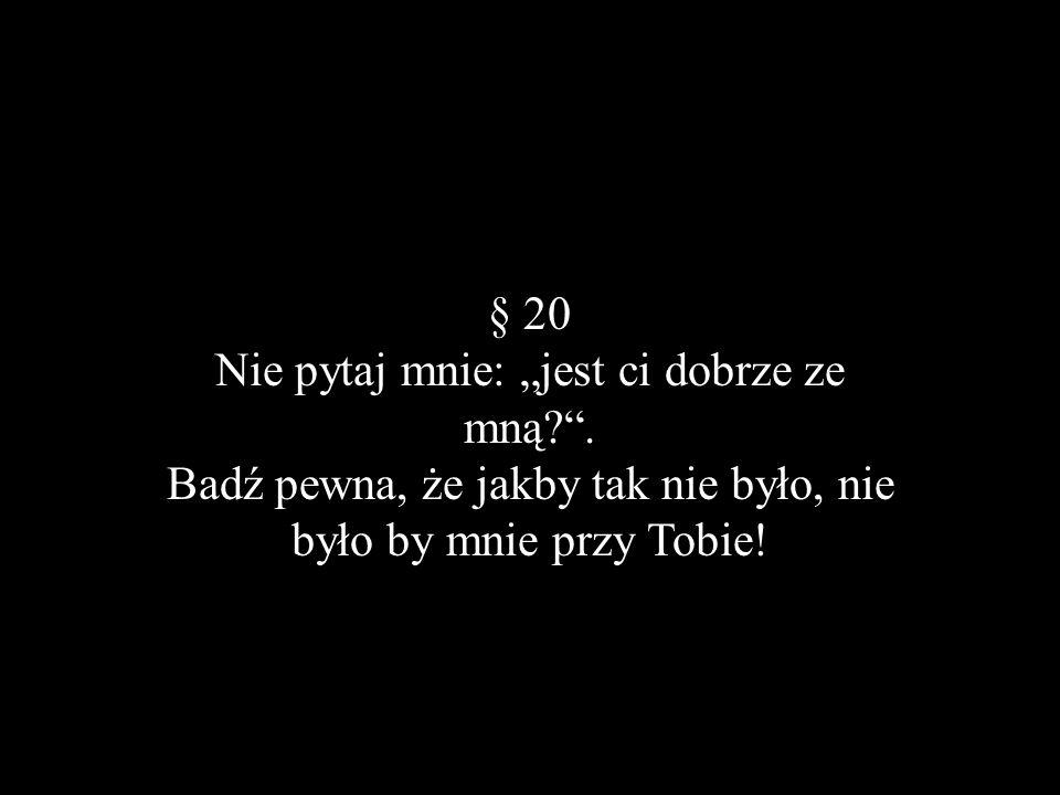 § 20 Nie pytaj mnie: jest ci dobrze ze mną?. Badź pewna, że jakby tak nie było, nie było by mnie przy Tobie!