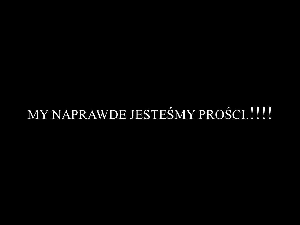 MY NAPRAWDE JESTEŚMY PROŚCI. !!!!