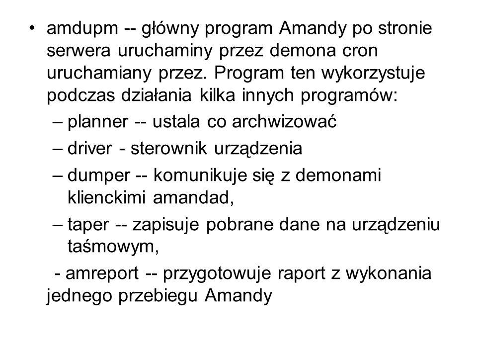 amdupm -- główny program Amandy po stronie serwera uruchaminy przez demona cron uruchamiany przez. Program ten wykorzystuje podczas działania kilka in