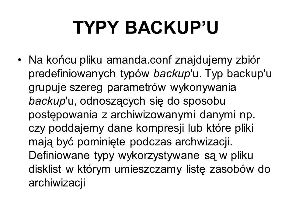 TYPY BACKUPU Na końcu pliku amanda.conf znajdujemy zbiór predefiniowanych typów backup'u. Typ backup'u grupuje szereg parametrów wykonywania backup'u,