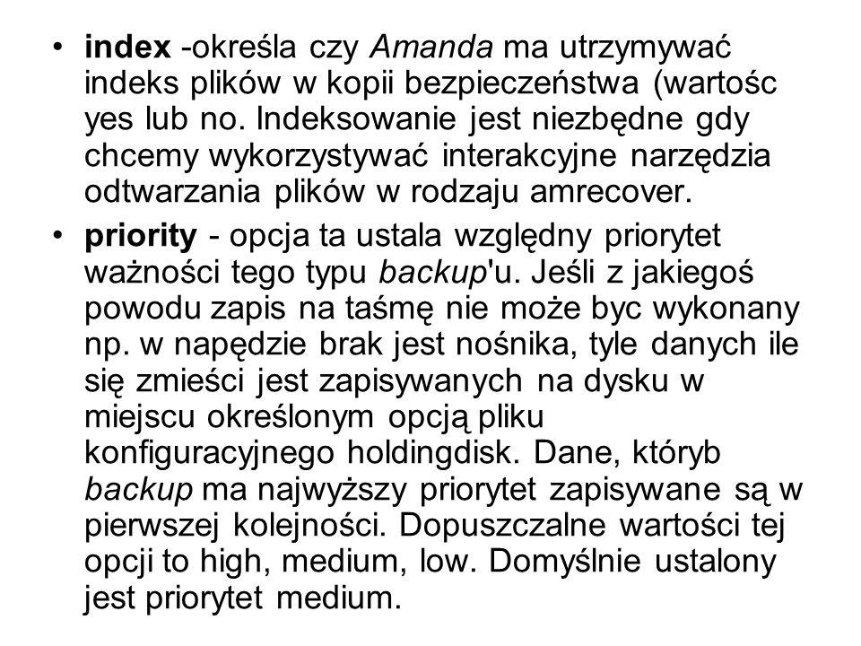 index -określa czy Amanda ma utrzymywać indeks plików w kopii bezpieczeństwa (wartośc yes lub no. Indeksowanie jest niezbędne gdy chcemy wykorzystywać