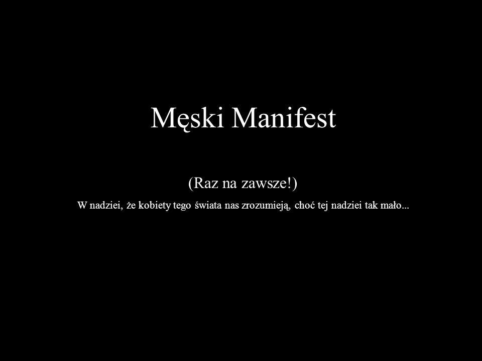 Męski Manifest (Raz na zawsze!) W nadziei, że kobiety tego świata nas zrozumieją, choć tej nadziei tak mało...