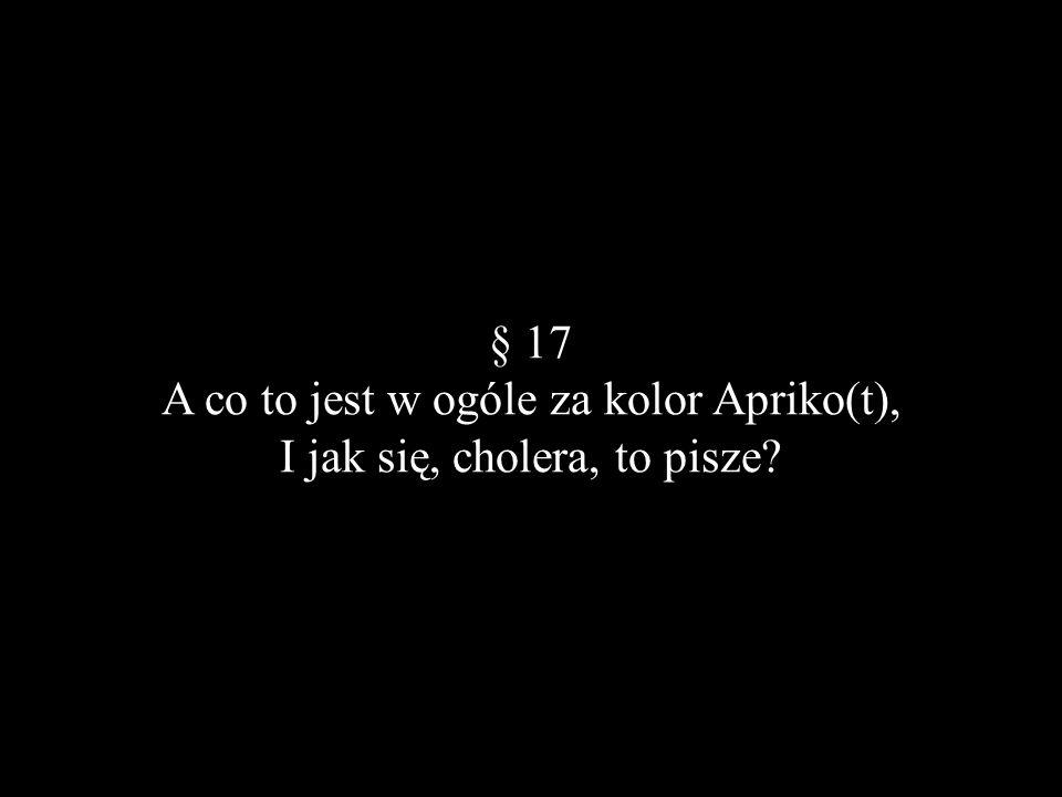 § 17 A co to jest w ogóle za kolor Apriko(t), I jak się, cholera, to pisze?