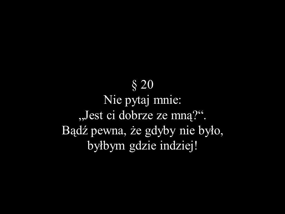 § 20 Nie pytaj mnie: Jest ci dobrze ze mną?. Bądź pewna, że gdyby nie było, byłbym gdzie indziej!
