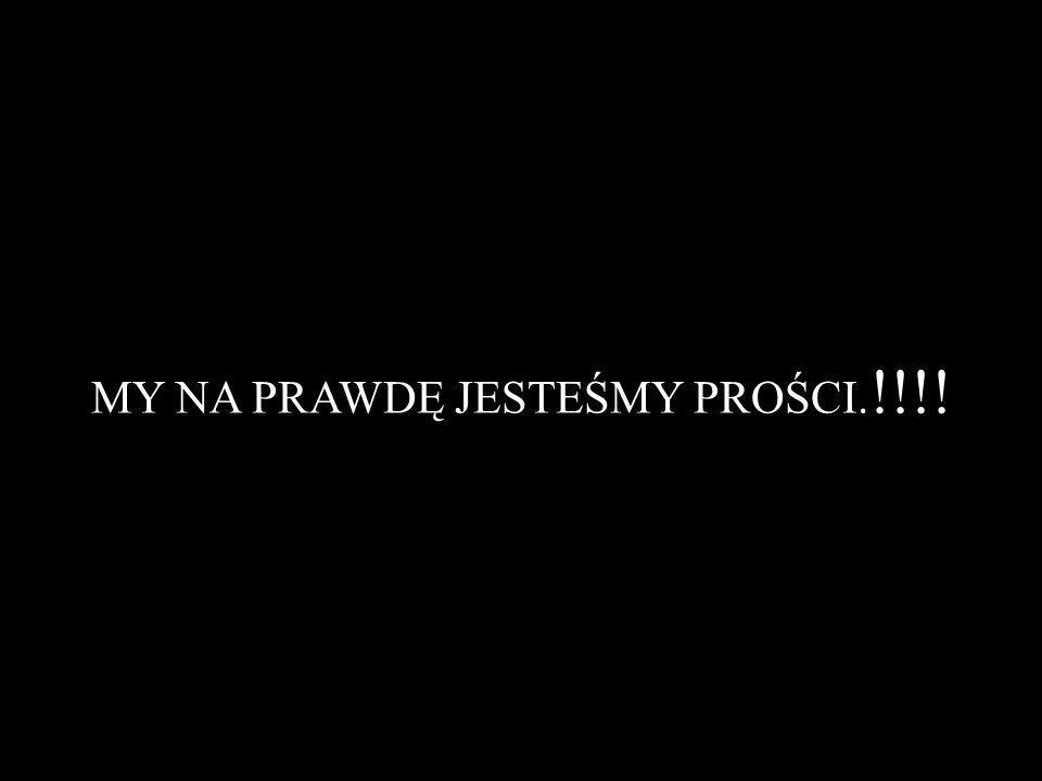 MY NA PRAWDĘ JESTEŚMY PROŚCI. !!!!
