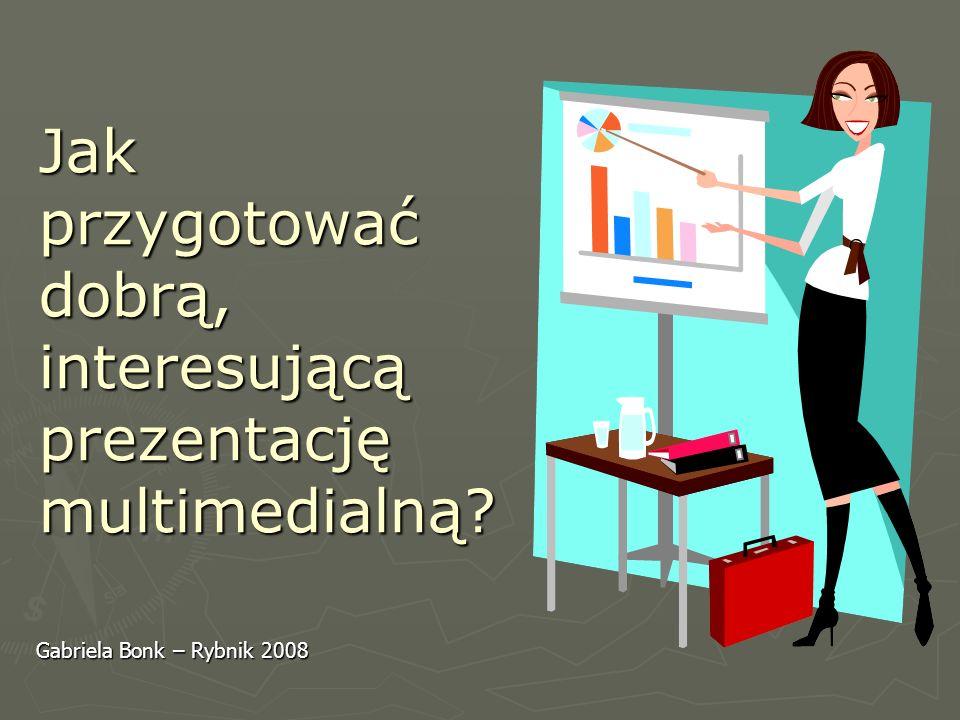 Jak przygotować dobrą, interesującą prezentację multimedialną? Gabriela Bonk – Rybnik 2008