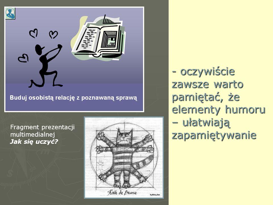 - oczywiście zawsze warto pamiętać, że elementy humoru – ułatwiają zapamiętywanie Fragment prezentacji multimedialnej Jak się uczyć?