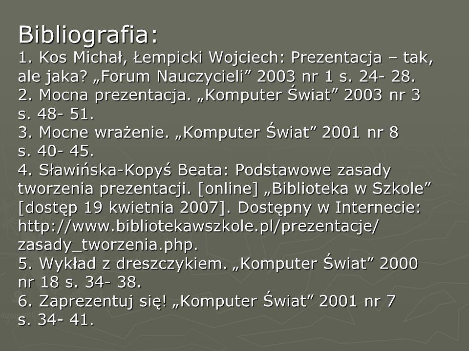 Bibliografia: 1. Kos Michał, Łempicki Wojciech: Prezentacja – tak, ale jaka? Forum Nauczycieli 2003 nr 1 s. 24- 28. 2. Mocna prezentacja. Komputer Świ