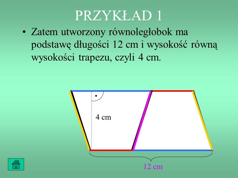 PRZYKŁAD 1 Zauważmy, że podstawa krótsza trapezu i jego podstawa dłuższa tworzą w sumie podstawę równoległoboku. 7 cm 5 cm 4 cm 7 cm 5 cm 4 cm +=12 cm