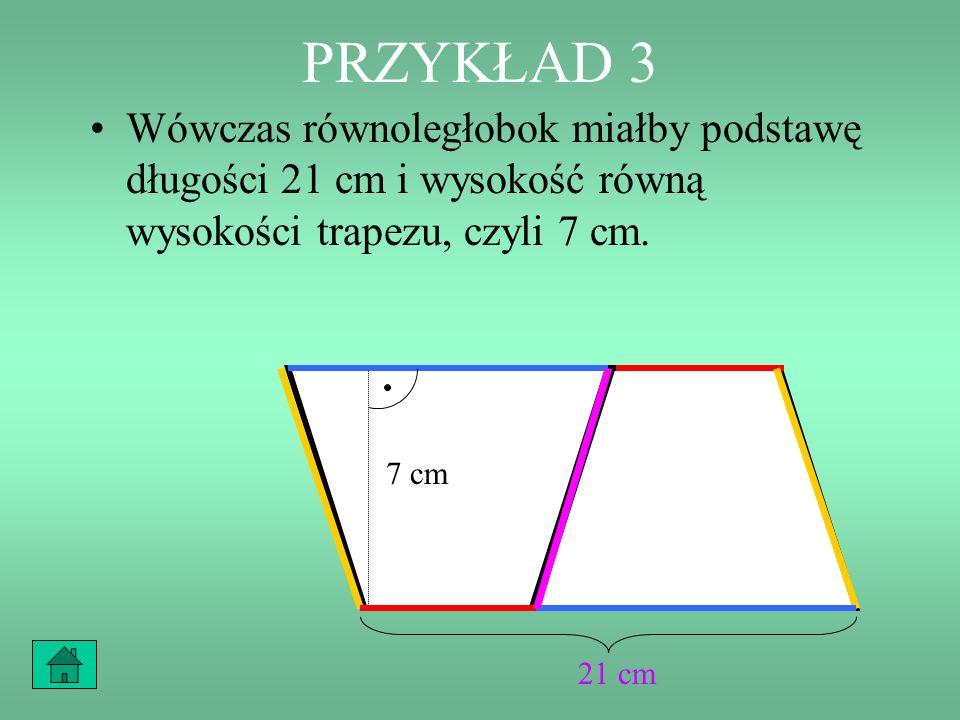 PRZYKŁAD 3 Jakie byłoby pole tego trapezu, gdyby podstawy miały 9 cm i 12 cm, a wysokość 7 cm? 12 cm 9 cm 7 cm 12 cm 9 cm 7 cm +=21 cm