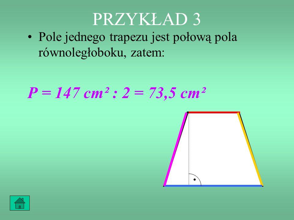 PRZYKŁAD 3 Pole tego równoległoboku wynosiłoby: P = 21 cm · 7 cm = 147 cm² 7 cm 21 cm