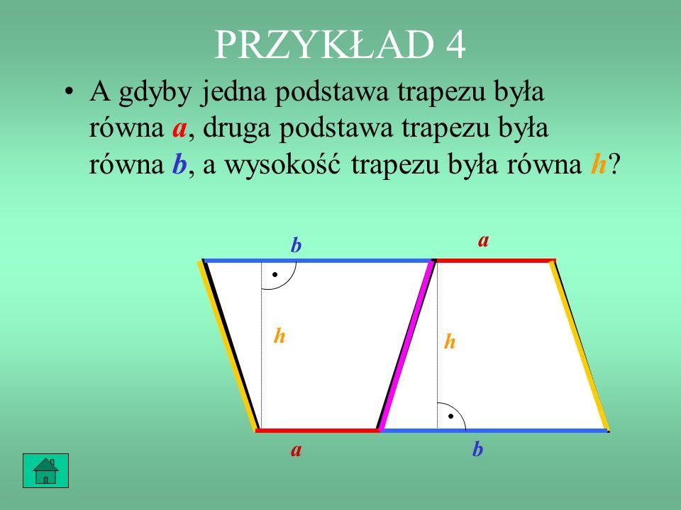 PRZYKŁAD 4 A gdyby jedna podstawa trapezu była równa a, druga podstawa trapezu była równa b, a wysokość trapezu była równa h? b a h